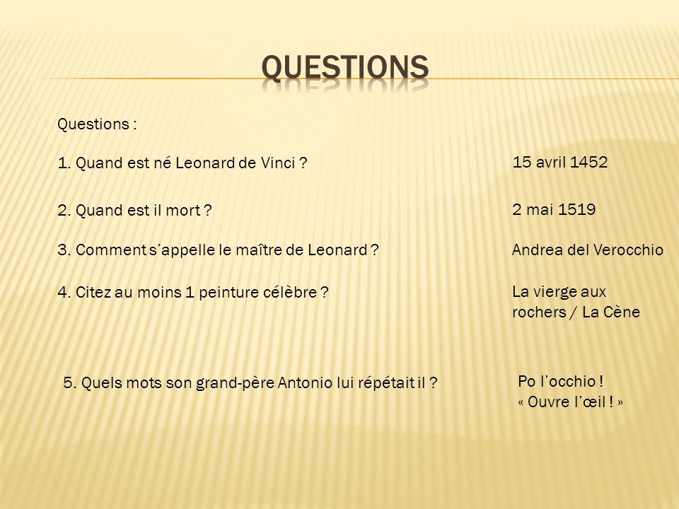 QUESTIONS Questions : 1. Quand est né Leonard de Vinci 15 avril 1452