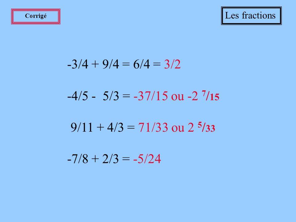 Les fractions Corrigé. -3/4 + 9/4 = 6/4 = 3/2. -4/5 - 5/3 = -37/15 ou -2 7/15. 9/11 + 4/3 = 71/33 ou 2 5/33.