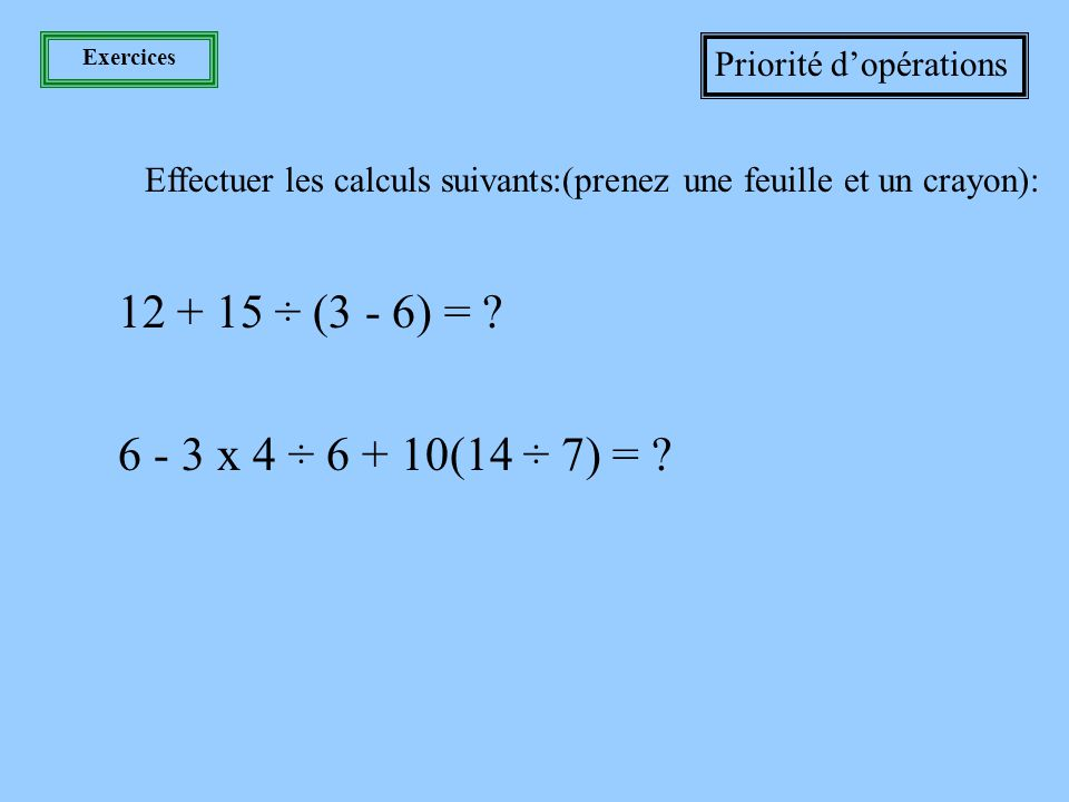 Exercices Priorité d'opérations. Effectuer les calculs suivants:(prenez une feuille et un crayon):