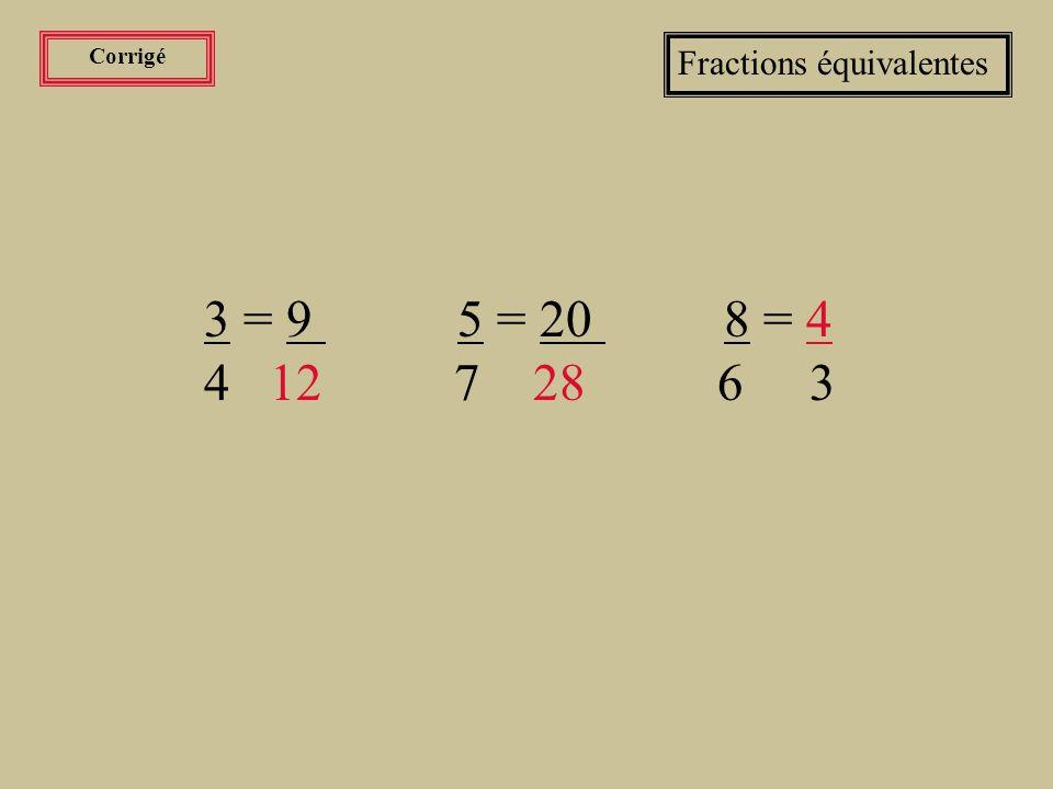 Corrigé Fractions équivalentes. 3 = 9 5 = 20 8 = 4.