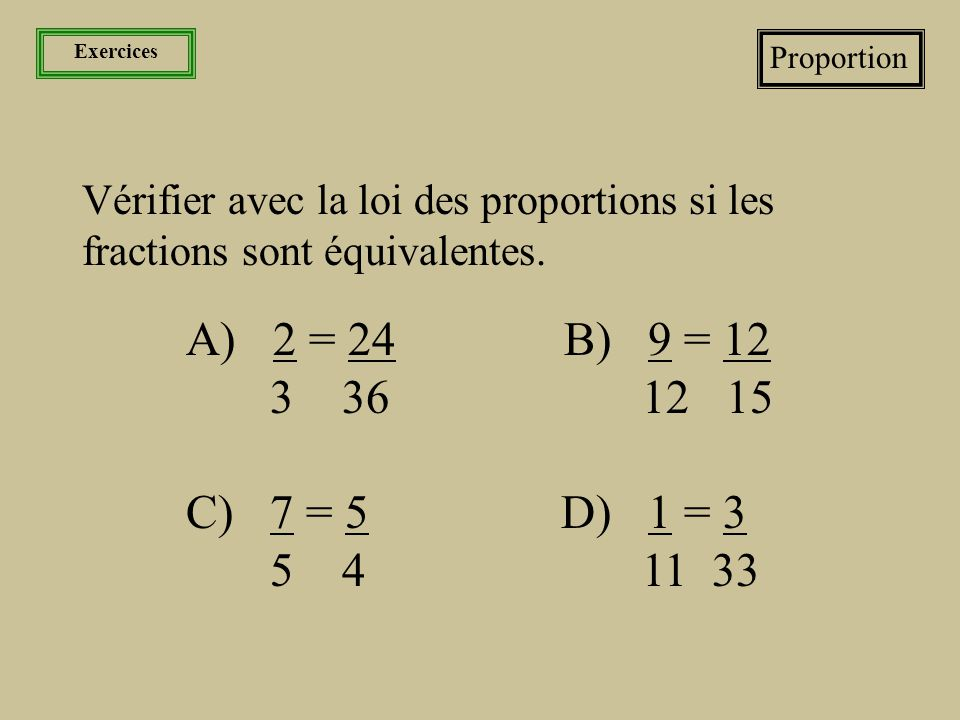 Exercices Proportion. Vérifier avec la loi des proportions si les fractions sont équivalentes. A) 2 = 24 B) 9 = 12.