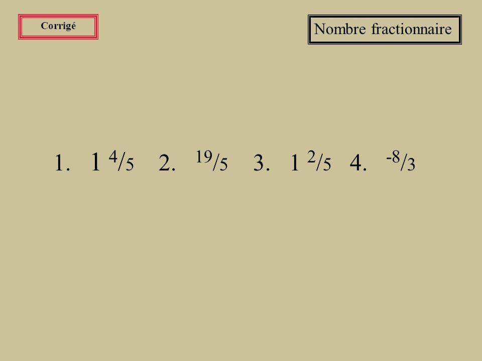 Corrigé Nombre fractionnaire 1. 1 4/5 2. 19/5 3. 1 2/5 4. -8/3