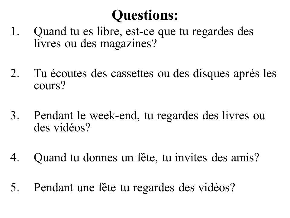 Questions: Quand tu es libre, est-ce que tu regardes des livres ou des magazines Tu écoutes des cassettes ou des disques après les cours