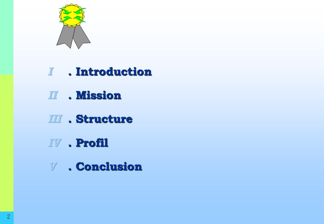I II III IV V . Introduction . Mission . Structure . Profil . Conclusion