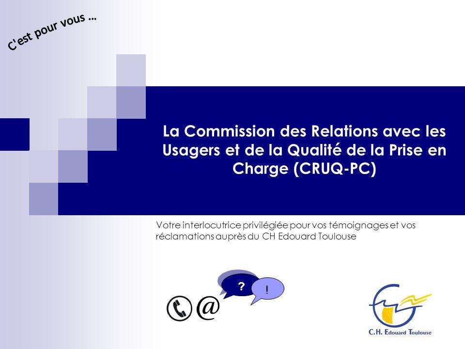 C est pour vous ... La Commission des Relations avec les Usagers et de la Qualité de la Prise en Charge (CRUQ-PC)