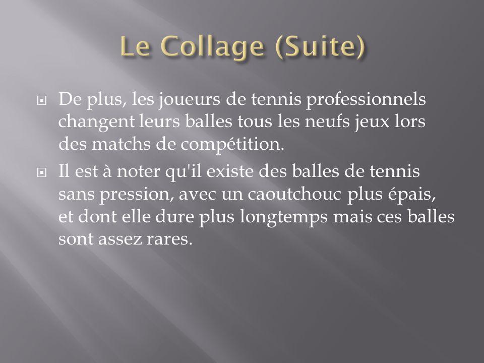 Le Collage (Suite) De plus, les joueurs de tennis professionnels changent leurs balles tous les neufs jeux lors des matchs de compétition.