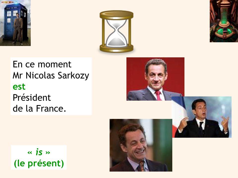En ce moment Mr Nicolas Sarkozy est Président de la France. « is » (le présent)