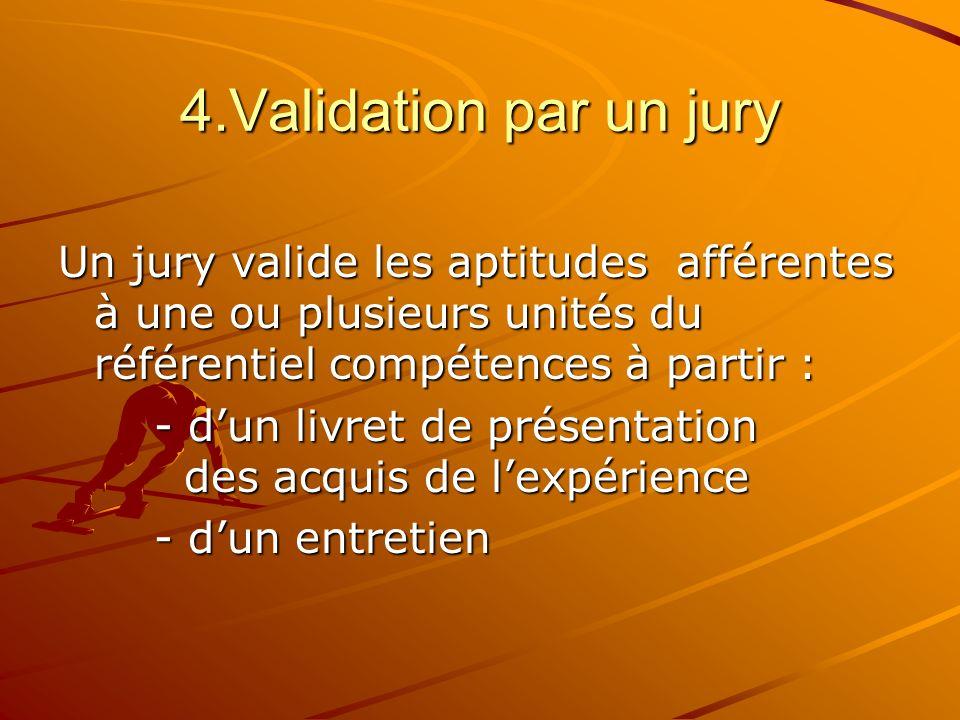4.Validation par un jury Un jury valide les aptitudes afférentes à une ou plusieurs unités du référentiel compétences à partir :
