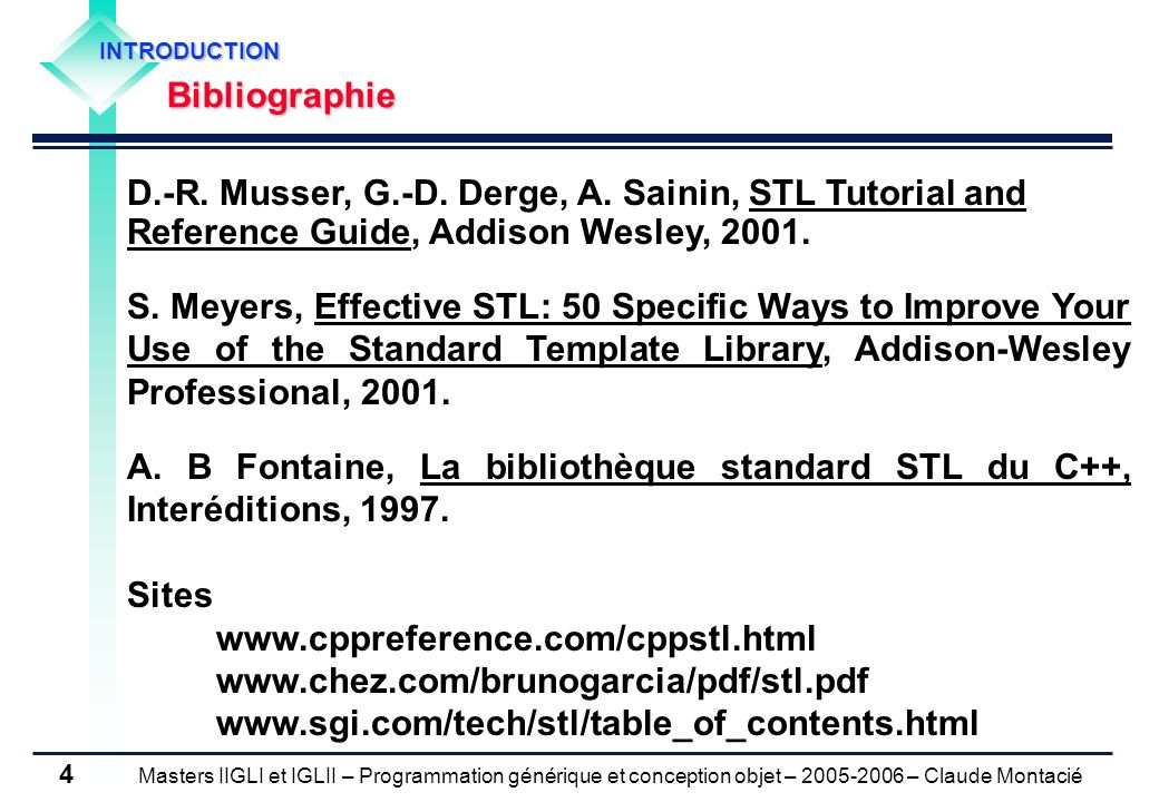 INTRODUCTION Bibliographie. D.-R. Musser, G.-D. Derge, A. Sainin, STL Tutorial and Reference Guide, Addison Wesley, 2001.