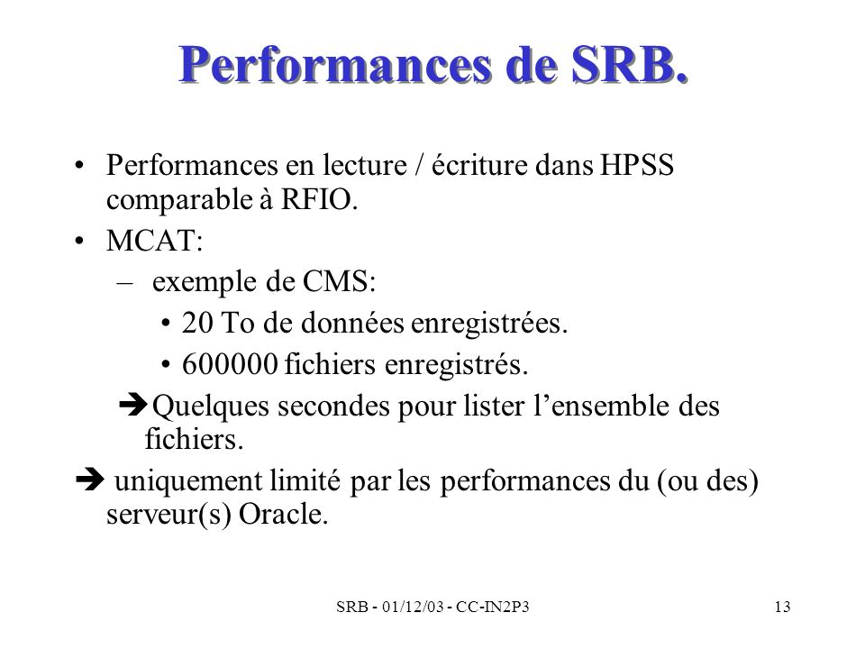 Performances de SRB. Performances en lecture / écriture dans HPSS comparable à RFIO. MCAT: exemple de CMS: