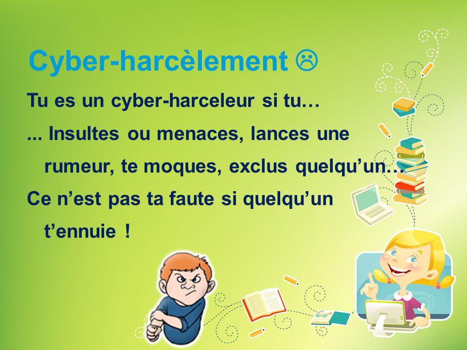 Cyber-harcèlement  Tu es un cyber-harceleur si tu…