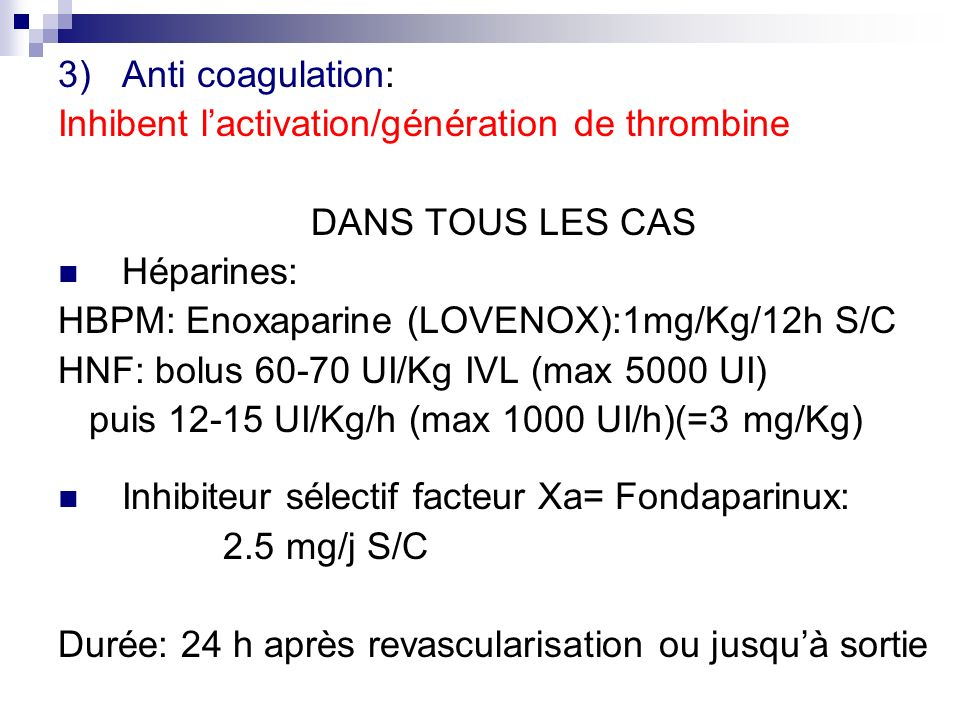 Anti coagulation: Inhibent l'activation/génération de thrombine. DANS TOUS LES CAS. Héparines: HBPM: Enoxaparine (LOVENOX):1mg/Kg/12h S/C.