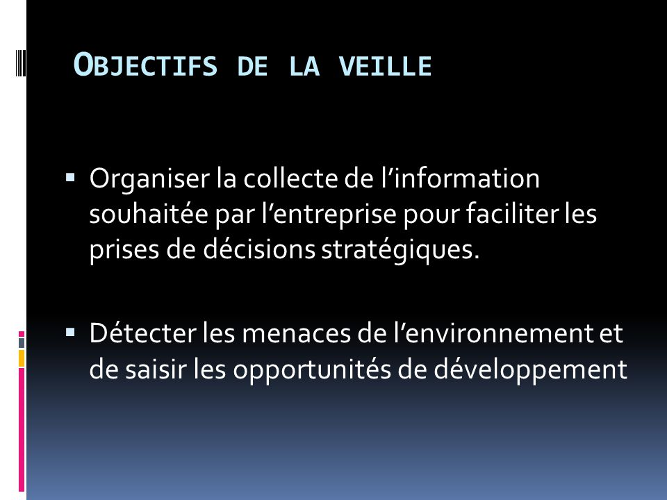 Objectifs de la veille Organiser la collecte de l'information souhaitée par l'entreprise pour faciliter les prises de décisions stratégiques.