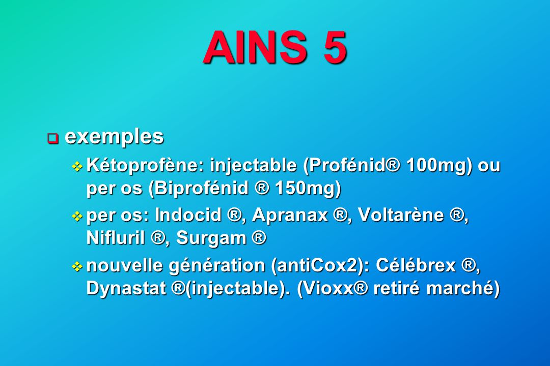AINS 5 exemples. Kétoprofène: injectable (Profénid® 100mg) ou per os (Biprofénid ® 150mg)