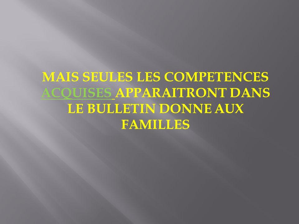 MAIS SEULES LES COMPETENCES ACQUISES APPARAITRONT DANS LE BULLETIN DONNE AUX FAMILLES