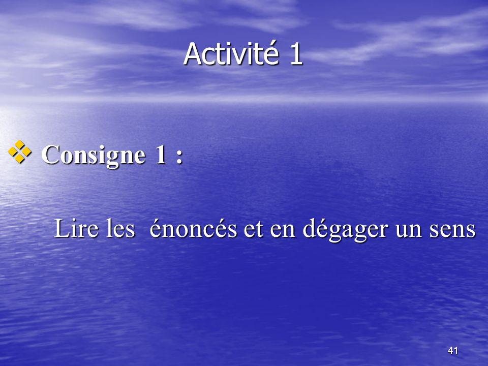 Activité 1 Consigne 1 : Lire les énoncés et en dégager un sens