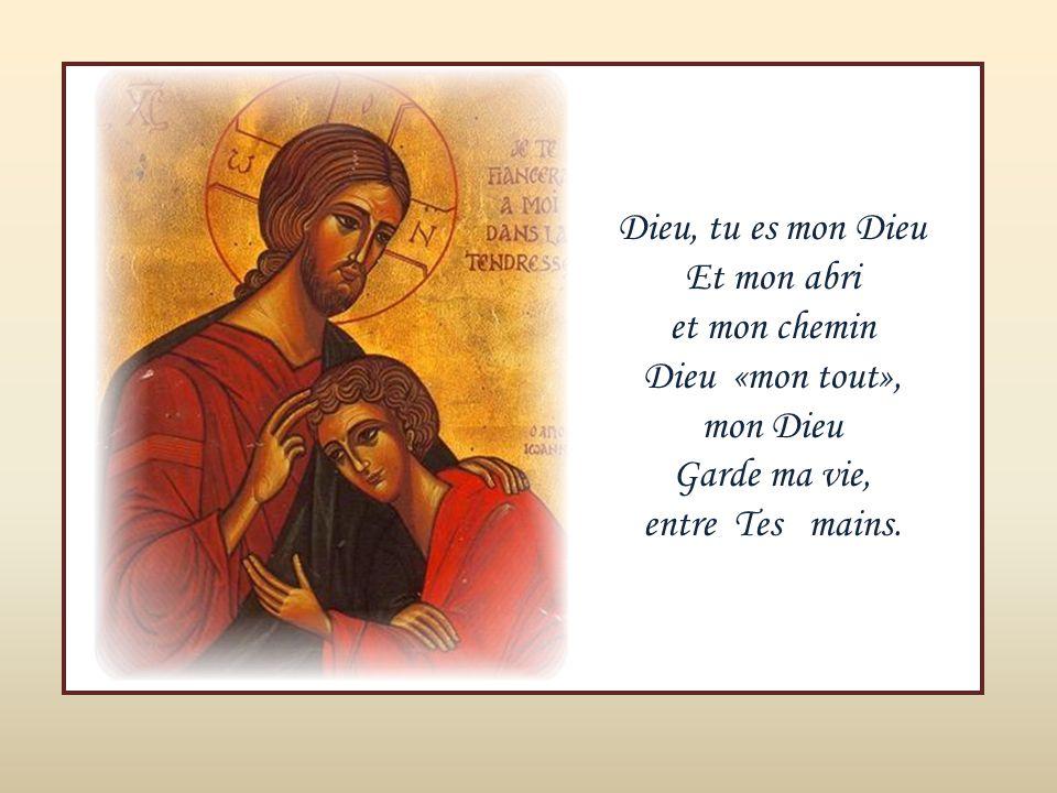 Dieu, tu es mon Dieu Et mon abri. et mon chemin.