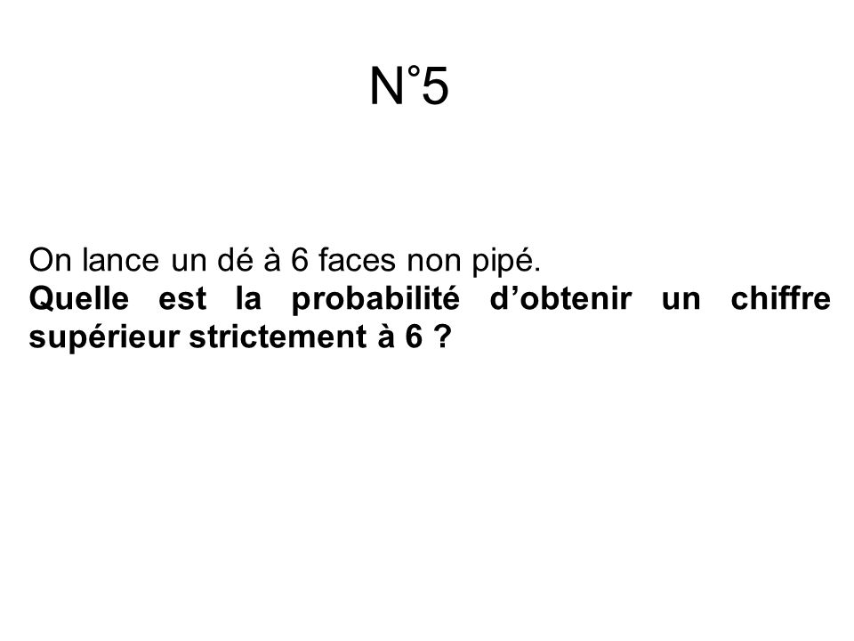 N°5 On lance un dé à 6 faces non pipé.