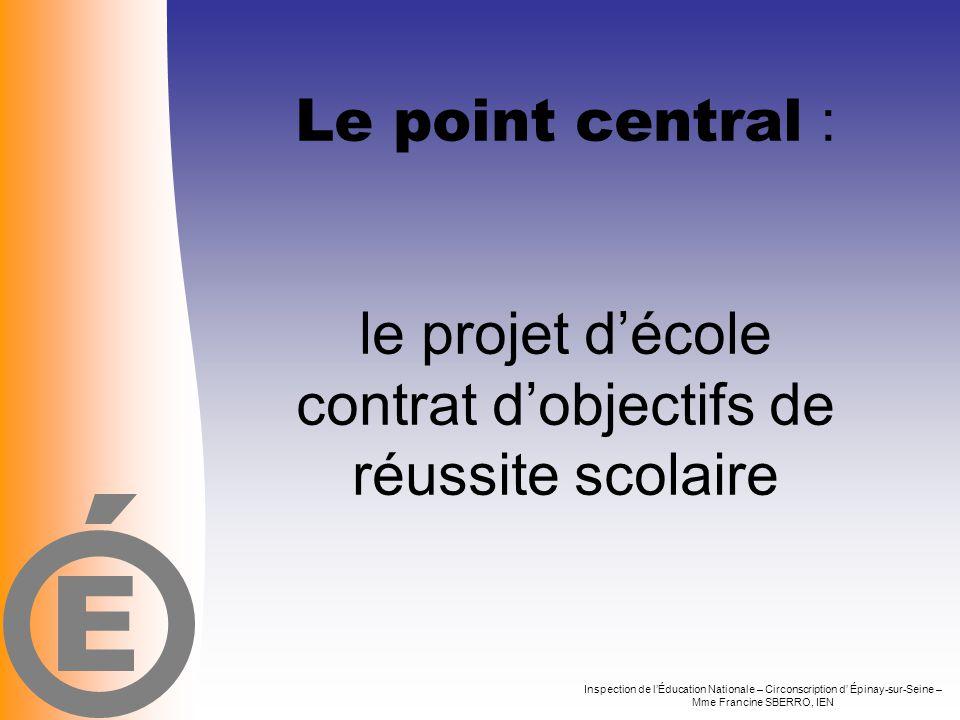 E Le point central : le projet d'école contrat d'objectifs de réussite scolaire.