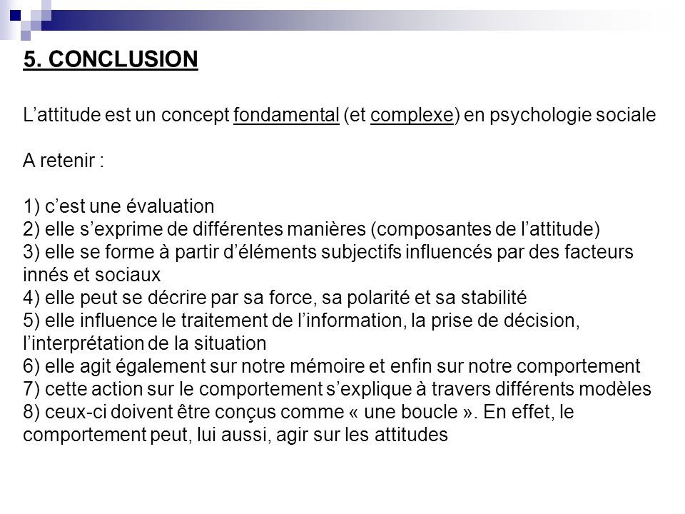 5. CONCLUSION L'attitude est un concept fondamental (et complexe) en psychologie sociale. A retenir :