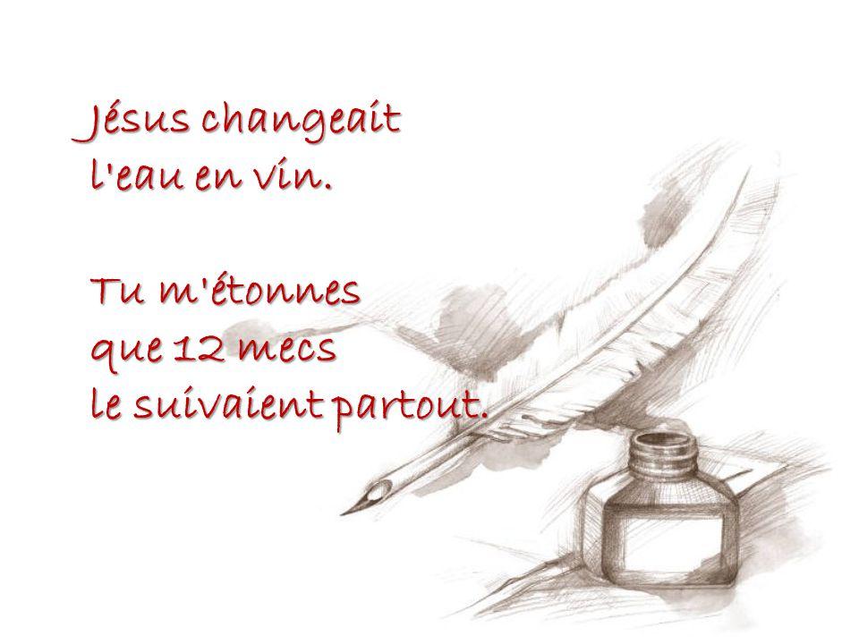 Jésus changeait l eau en vin. Tu m étonnes que 12 mecs le suivaient partout.