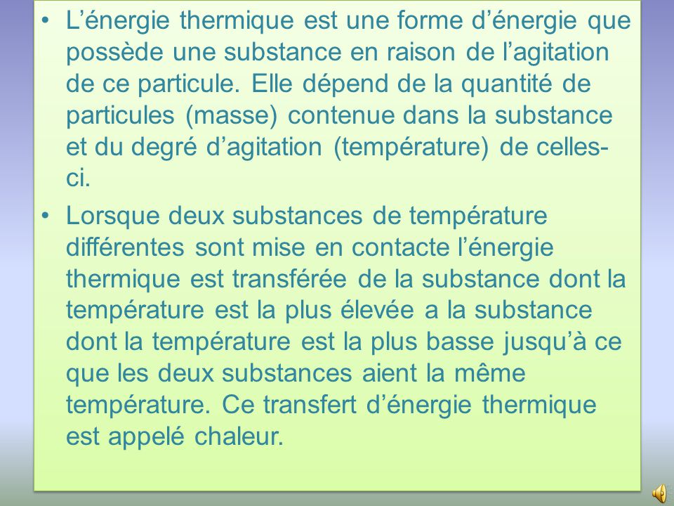 L'énergie thermique est une forme d'énergie que possède une substance en raison de l'agitation de ce particule. Elle dépend de la quantité de particules (masse) contenue dans la substance et du degré d'agitation (température) de celles-ci.