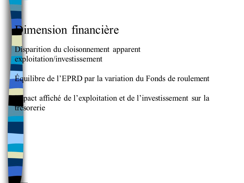 Dimension financière Disparition du cloisonnement apparent exploitation/investissement. Équilibre de l'EPRD par la variation du Fonds de roulement.