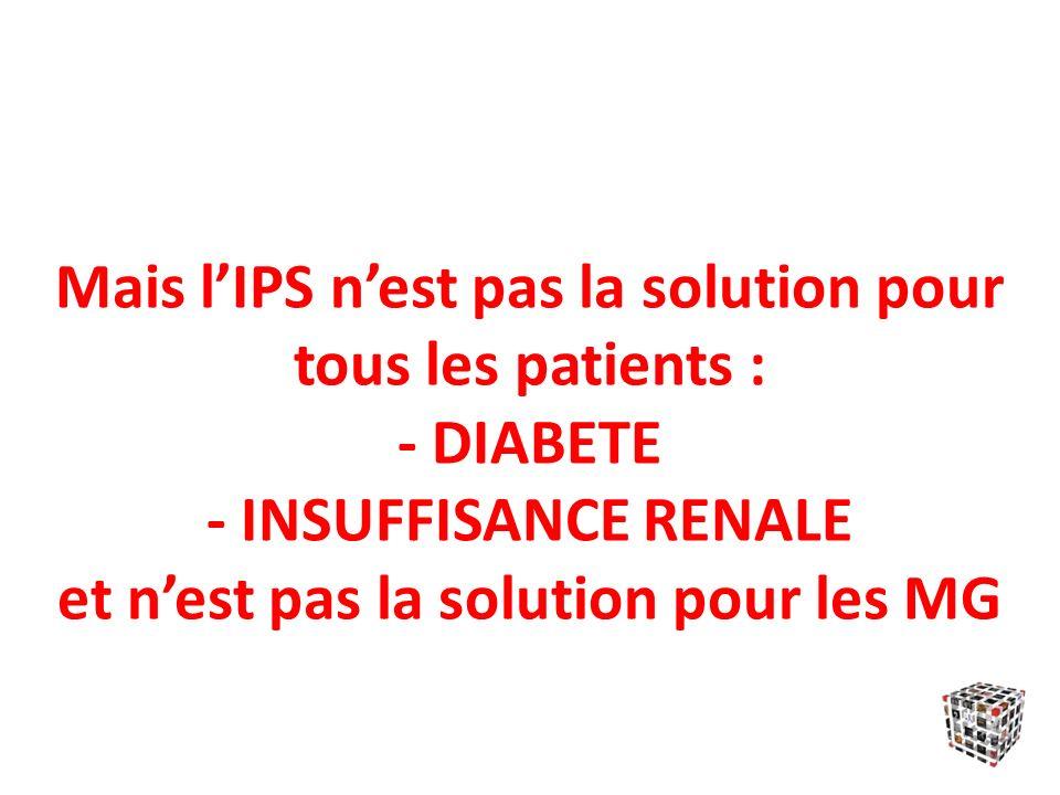Mais l'IPS n'est pas la solution pour tous les patients : - DIABETE - INSUFFISANCE RENALE et n'est pas la solution pour les MG