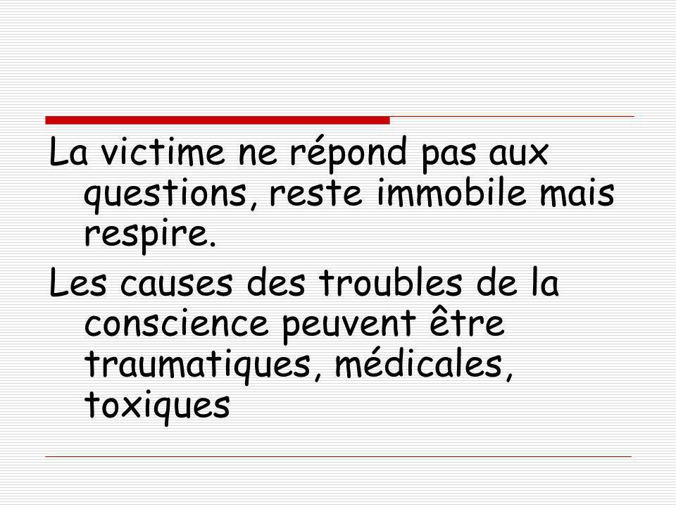 La victime ne répond pas aux questions, reste immobile mais respire.
