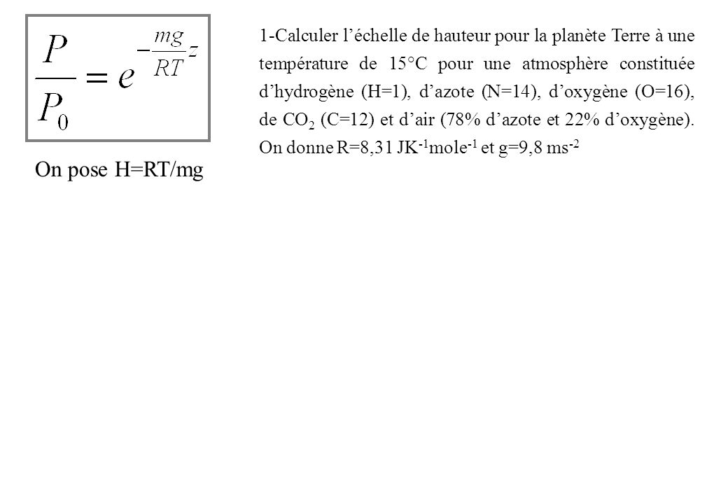 1-Calculer l'échelle de hauteur pour la planète Terre à une température de 15°C pour une atmosphère constituée d'hydrogène (H=1), d'azote (N=14), d'oxygène (O=16), de CO2 (C=12) et d'air (78% d'azote et 22% d'oxygène). On donne R=8,31 JK-1mole-1 et g=9,8 ms-2