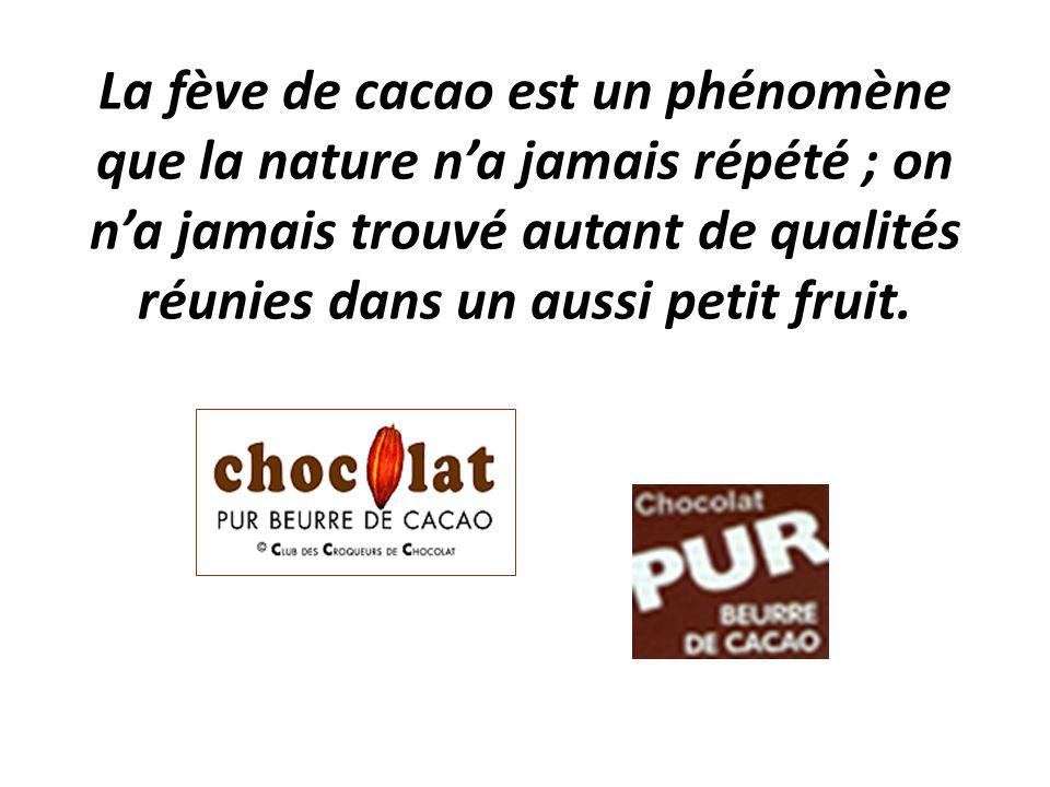 La fève de cacao est un phénomène que la nature n'a jamais répété ; on n'a jamais trouvé autant de qualités réunies dans un aussi petit fruit.
