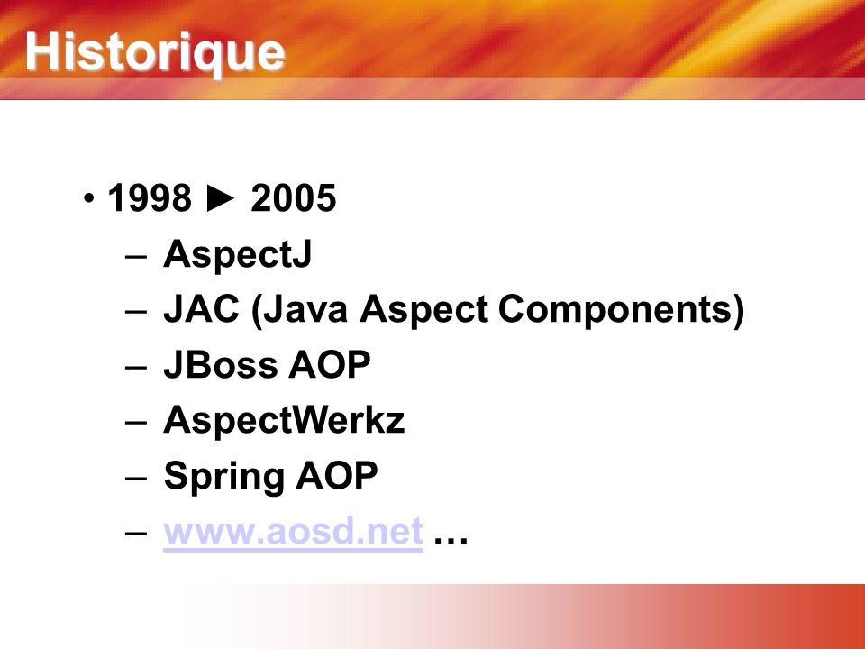 Historique 1998 ► 2005 AspectJ JAC (Java Aspect Components) JBoss AOP