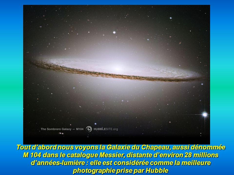 Tout d'abord nous voyons la Galaxie du Chapeau, aussi dénommée M 104 dans le catalogue Messier, distante d'environ 28 millions d'années-lumière : elle est considérée comme la meilleure photographie prise par Hubble