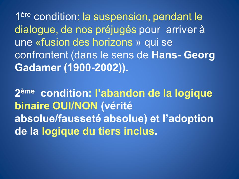 1ère condition: la suspension, pendant le dialogue, de nos préjugés pour arriver à une «fusion des horizons » qui se confrontent (dans le sens de Hans- Georg Gadamer (1900-2002)).