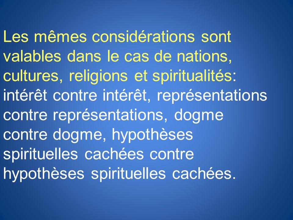 Les mêmes considérations sont valables dans le cas de nations, cultures, religions et spiritualités: intérêt contre intérêt, représentations contre représentations, dogme contre dogme, hypothèses spirituelles cachées contre hypothèses spirituelles cachées.