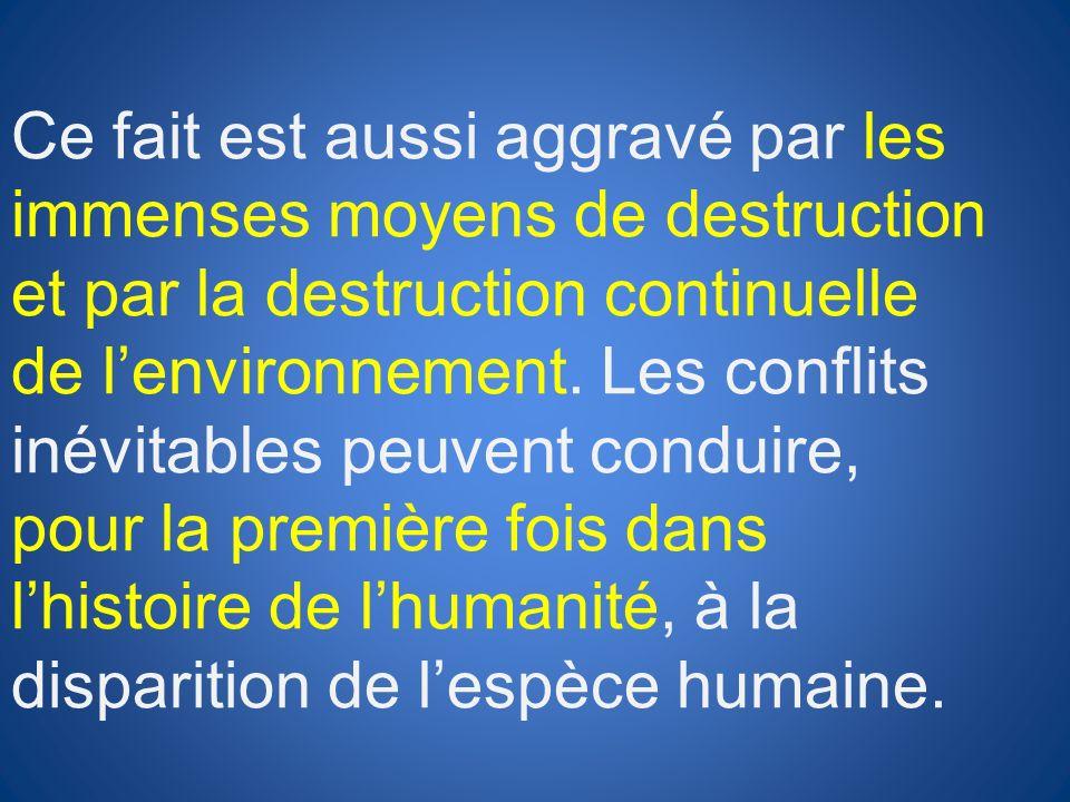 Ce fait est aussi aggravé par les immenses moyens de destruction et par la destruction continuelle de l'environnement.