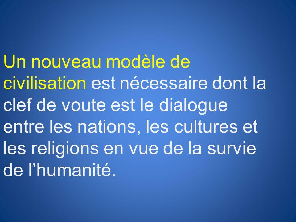 Un nouveau modèle de civilisation est nécessaire dont la clef de voute est le dialogue entre les nations, les cultures et les religions en vue de la survie de l'humanité.