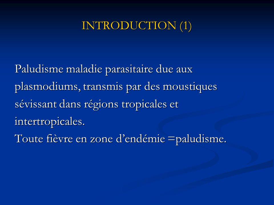 INTRODUCTION (1) Paludisme maladie parasitaire due aux. plasmodiums, transmis par des moustiques. sévissant dans régions tropicales et.