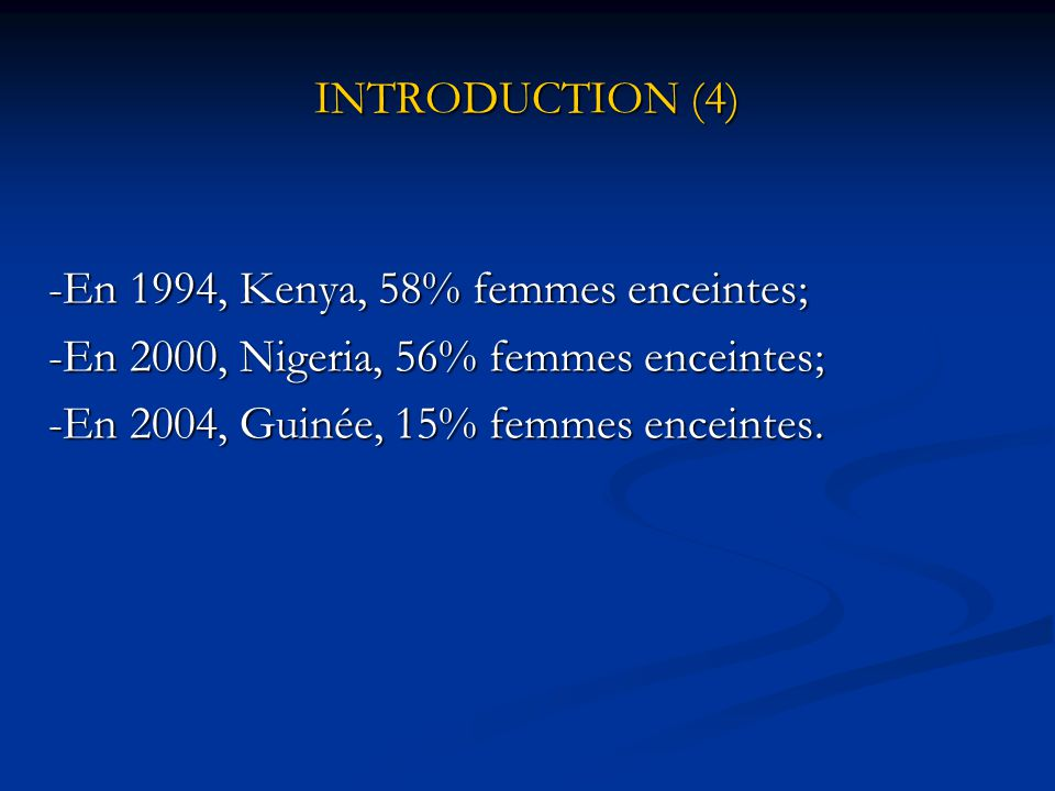 INTRODUCTION (4) -En 1994, Kenya, 58% femmes enceintes; -En 2000, Nigeria, 56% femmes enceintes; -En 2004, Guinée, 15% femmes enceintes.