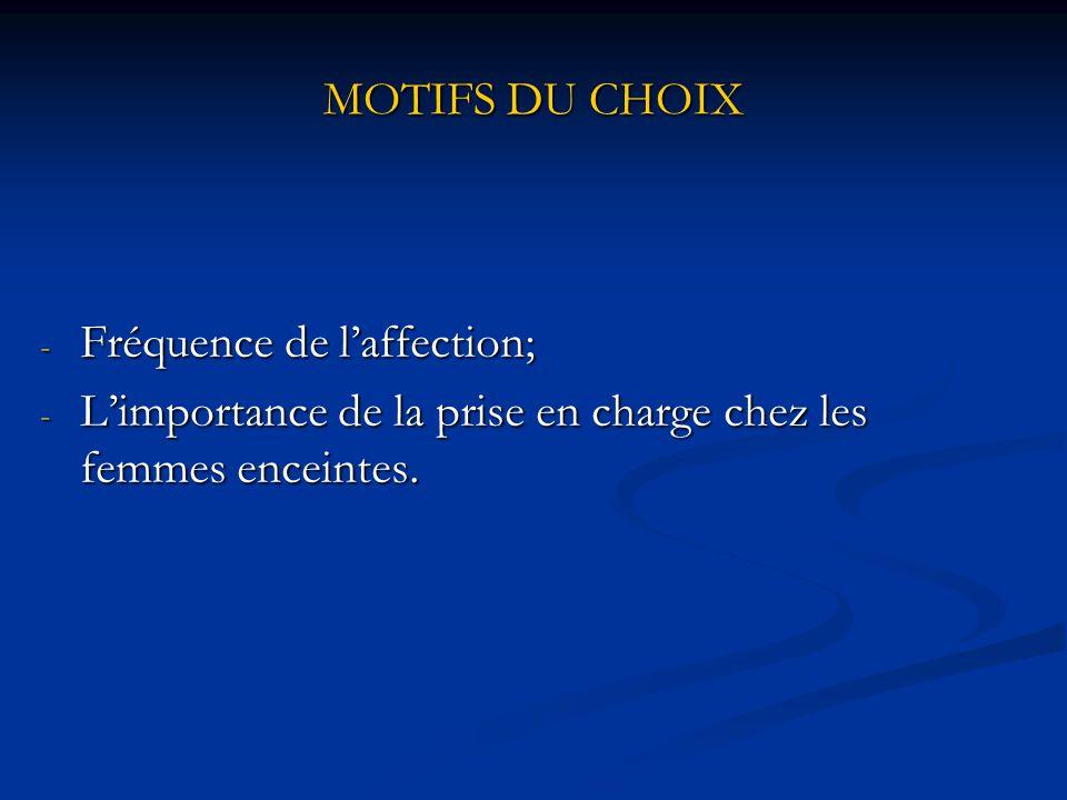 MOTIFS DU CHOIX Fréquence de l'affection; L'importance de la prise en charge chez les femmes enceintes.