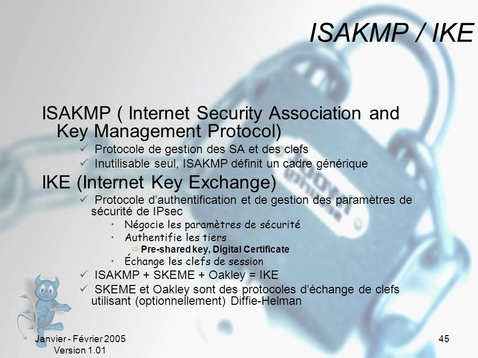 ISAKMP / IKE ISAKMP ( Internet Security Association and Key Management Protocol) Protocole de gestion des SA et des clefs.
