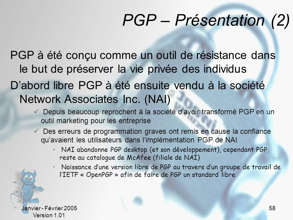 PGP – Présentation (2) PGP à été conçu comme un outil de résistance dans le but de préserver la vie privée des individus.