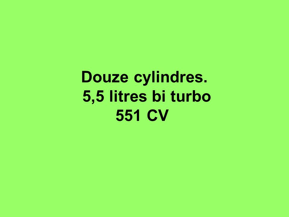 Douze cylindres. 5,5 litres bi turbo 551 CV