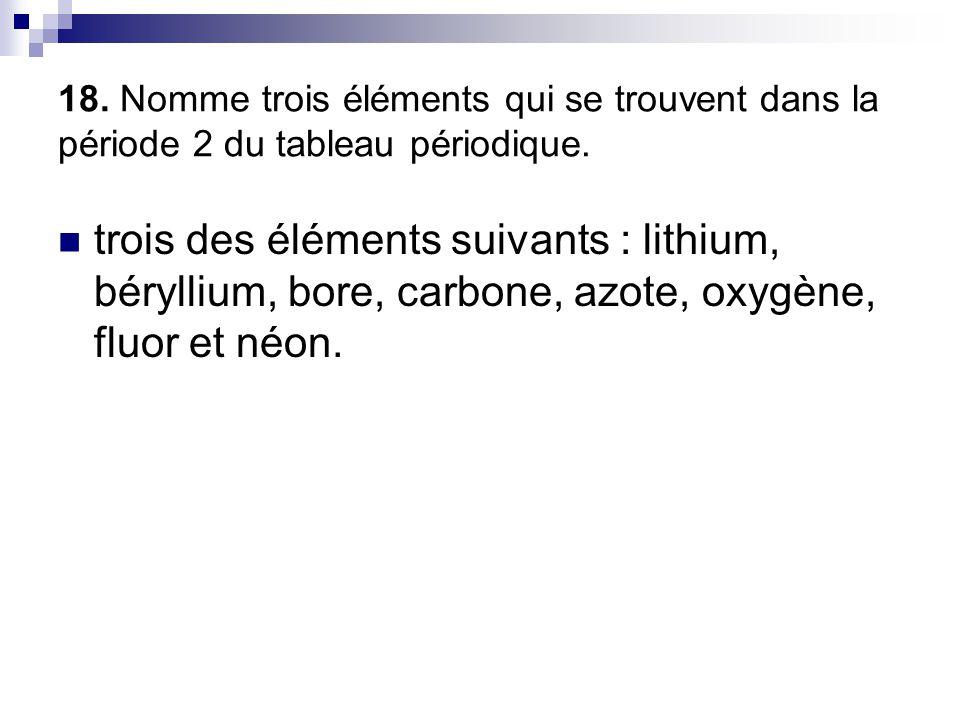 18. Nomme trois éléments qui se trouvent dans la période 2 du tableau périodique.