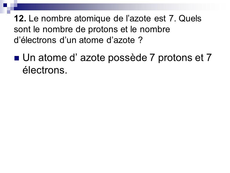 Un atome d' azote possède 7 protons et 7 électrons.