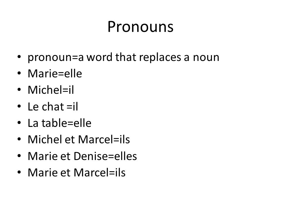 Pronouns pronoun=a word that replaces a noun Marie=elle Michel=il