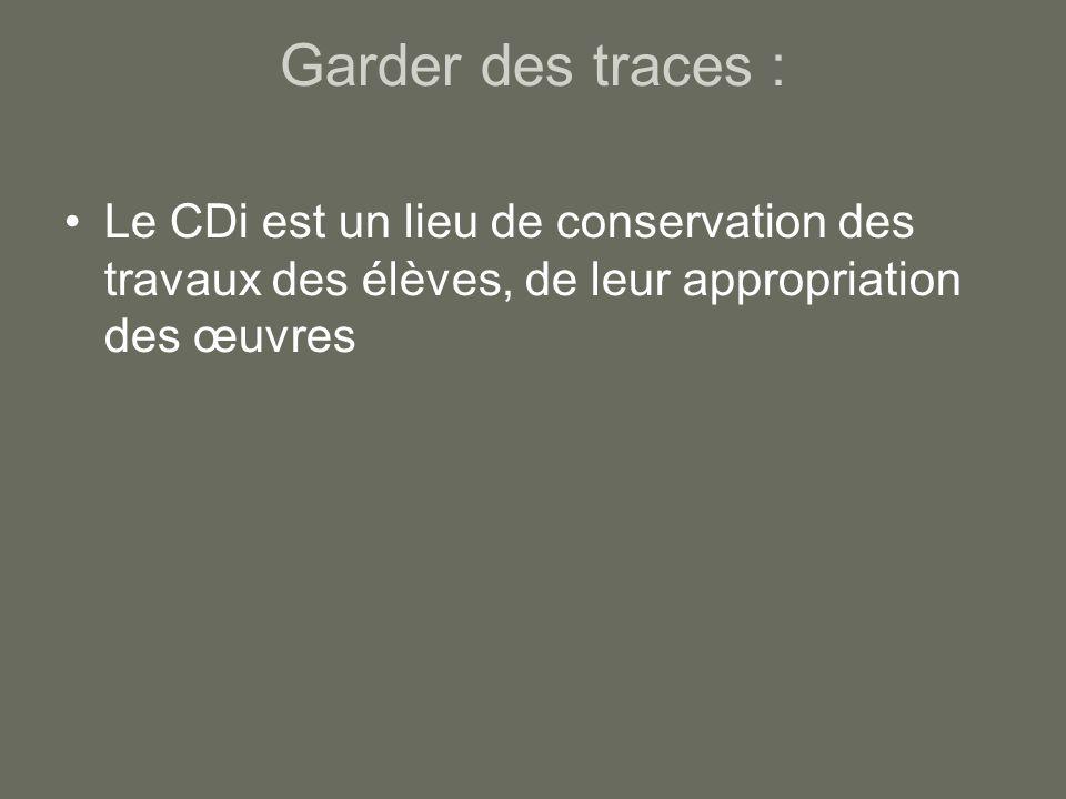 Garder des traces : Le CDi est un lieu de conservation des travaux des élèves, de leur appropriation des œuvres.