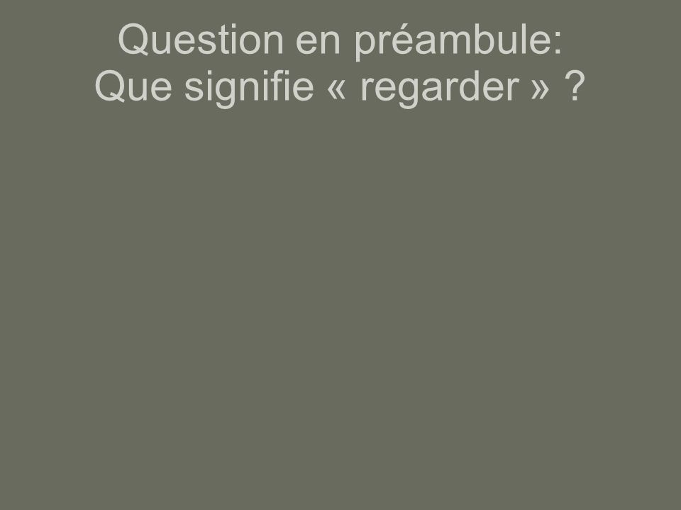 Question en préambule: Que signifie « regarder »