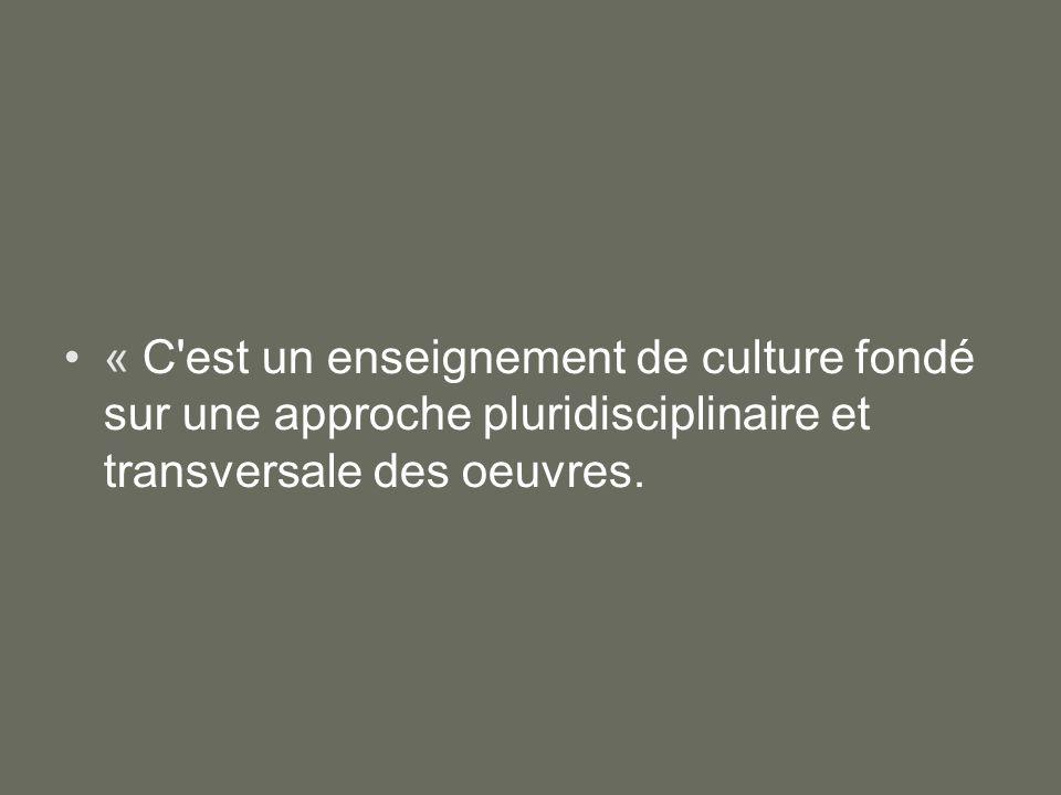 « C est un enseignement de culture fondé sur une approche pluridisciplinaire et transversale des oeuvres.
