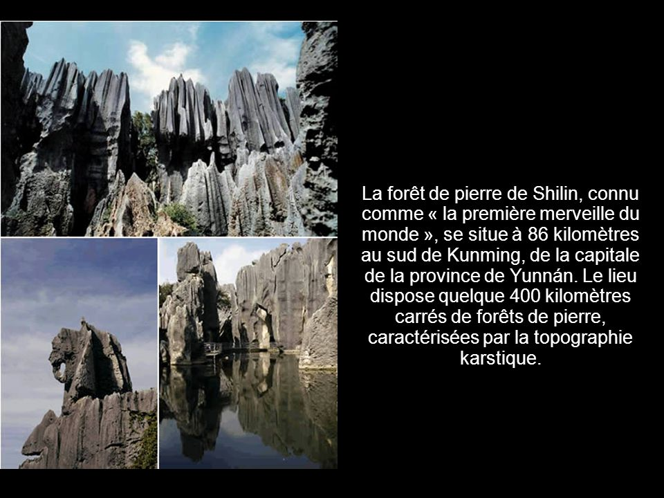 La forêt de pierre de Shilin, connu comme « la première merveille du monde », se situe à 86 kilomètres au sud de Kunming, de la capitale de la province de Yunnán.